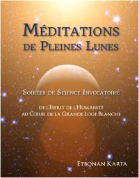 Méditations de pleines lunes  : soirées de science invocatoire de l'Esprit de l'humanité au coeur de la grande loge blanche