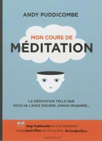 Mon cours de méditation : la méditation telle que vous ne l'avez encore jamais imaginée...