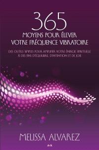 365 moyens pour élever votre fréquence vibratoire  : des outils simples pour amplifier votre énergie spirituelle à des fins d'équilibre, d'intention et de joie