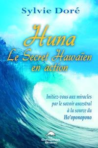 Huna, le secret hawaïen en action  : initiez-vous aux miracles par le savoir ancestral à la source du Ho'oponopono