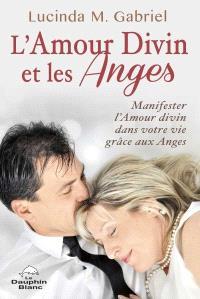 L'amour divin et les Anges  : manifester l'Amour divin dans votre vie grâce aux Anges