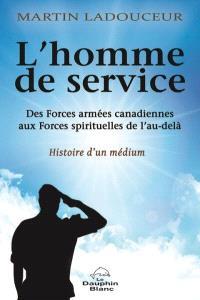 L'homme de service  : des Forces armées canadiennes aux Forces spirituelles de l'au-delà : histoire d'un médium