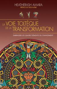 La voie toltèque de la transformation  : embrasser les quatre éléments de la transformation