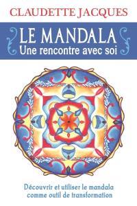 Le mandala  : une rencontre avec soi : découvrir et utiliser le mandala comme outil de transformation