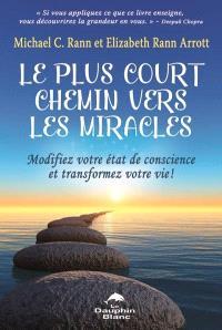 Le plus court chemin vers les miracles  : Modifiez votre état de conscience et transformez votre vie !