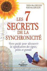 Les 7 secrets de la synchronicité  : votre guide pour découvrir la signification des signes, petits et grands!