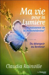 Ma vie pour la lumière : la naissance de la métamédecine : du désespoir au bonheur