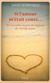 Si l'amour m'était conté... : 50 nouvelles leçons de sagesse du monde entier