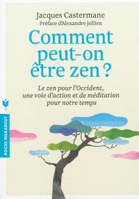 Comment peut-on être zen ? : le zen pour l'Occident, une voie d'action et de méditation pour notre temps