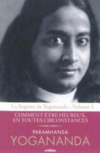La sagesse de Yogananda. Volume 1, Comment être heureux, en toutes circonstances
