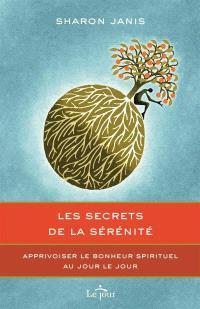 Les secrets de la sérénité  : apprivoiser le bonheur spirituel au jour le jour