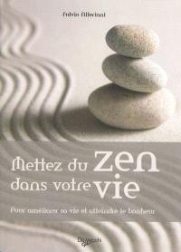 Mettez du zen dans votre vie : pour améliorer sa vie et atteindre le bonheur