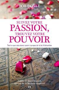 Suivez votre passion, trouvez votre pouvoir  : tout ce que vous devez savoir à propos de la Loi de l'Attraction
