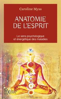 Anatomie de l'esprit : les sept étapes pour retrouver son pouvoir de guérison : le sens psychologique et énergétique des maladies
