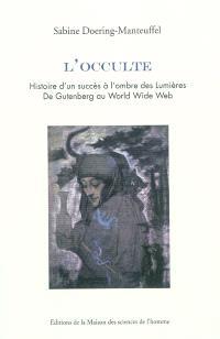 L'occulte : histoire d'un succès à l'ombre des Lumières : de Gutenberg au World Wide Web