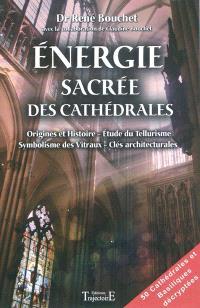 Energie sacrée des cathédrales : origine et histoire, étude du tellurisme, symbolisme des vitraux, clés architecturales : 50 cathédrales et basiliques décryptées