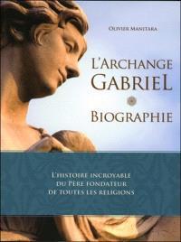 L'archange Gabriel : biographie : l'histoire incroyable du père fondateur de toutes les religions