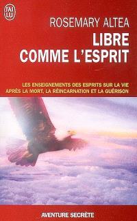 Libre comme l'esprit : les enseignements des esprits sur la vie après la mort, la réincarnation et la guérison