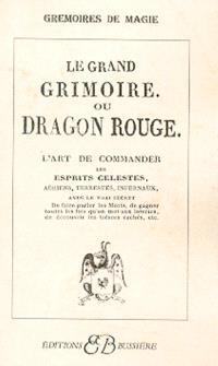 Le grand grimoire ou Dragon rouge : l'art de commander les esprits célestes, aériens, terrestres, infernaux, avec le vrai secret