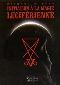 Initiation à la magie luciférienne ou Les fondements idéologiques essentiels de la théorie et de la pratique de la magie luciférienne