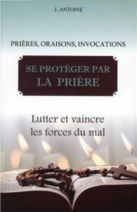 Se protéger par la prière : prières, oraisons, invocations : lutter et vaincre les forces du mal