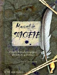 Manuel de sorcière : rituels, formules magiques, divination, potions...