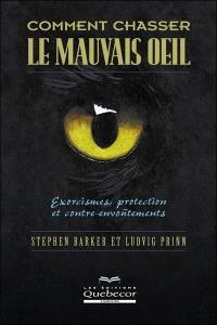 Comment chasser le mauvais oeil  : exorcismes, protection et contre-envoûtements