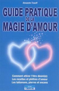 Guide pratique de la magie d'amour : comment attirer l'être désiré(e), les recettes et philtres d'amour, les talismans, pierres et encens