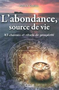 L'abondance, source de vie : 43 charmes et rituels de prosperité