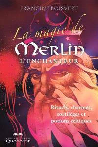 La magie de Merlin l'Enchanteur  : rituels, charmes, sortilèges et potions celtiques