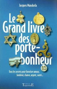 Le grand livre des porte-bonheur : tous les secrets pour favoriser amour, bonheur, chance, argent, santé...