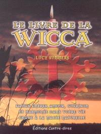 Le livre de la wicca : faites entrer l'amour, la guérison et l'harmonie dans votre vie avec le pouvoir de la magie naturelle