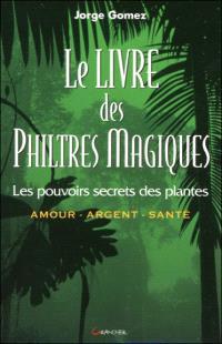 Le livre des philtres magiques : le pouvoir secret des plantes : amour, argent, santé