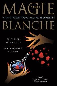 Magie blanche. Volume 3, Rituels et sortilèges sensuels et érotiques