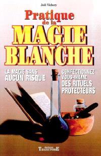 Pratique de la magie blanche : la magie sans aucun risque : confectionnez vous-même des rituels protecteurs