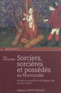 Sorciers, sorcières et possédés en Normandie : procès en sorcellerie du Moyen Age au XVIIIe siècle