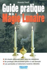 Guide pratique de la magie lunaire : 30 rituels efficaces pour tous les domaines, se protéger efficacement grâce à son énergie, les pantacles et talismans lunaires dévoilés