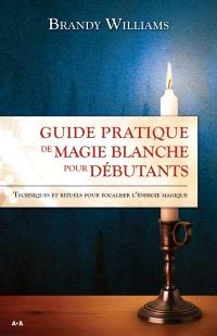 Guide pratique de magie blanche pour débutants  : techniques et rituels pour focaliser l'énergie magique