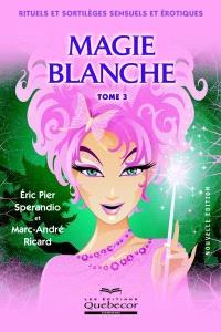 La magie blanche. Volume 3, Rituels et sortilèges sensuels et érotiques