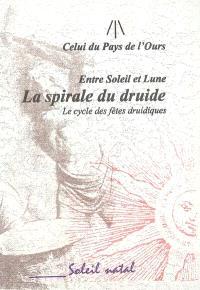 La spirale du druide : entre Soleil et Lune : le cycle des fêtes druidiques