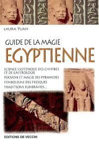 Le guide de la magie égyptienne : science ésotérique des chiffres et de l'astrologie, pouvoir et magie des pyramides, symbolisme des fresques, traditions funéraires...