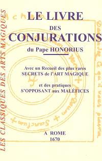 Le livre des conjurations du pape Honorius : avec un recueil des plus rares secrets de l'art magique et des pratiques s'opposant aux maléfices