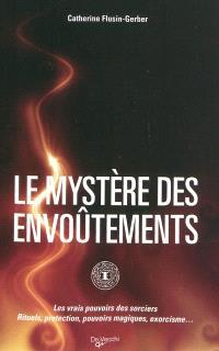 Le mystère des envoûtements : les vrais pouvoirs des sorciers : rituels, protection, pouvoirs magiques, exorcisme...