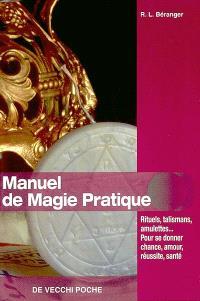 Manuel de magie pratique : rituels, talismans, amulettes... pour se donner chance, amour, réussite, santé