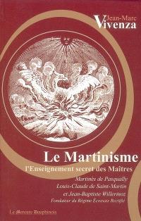 Le martinisme : l'enseignement secret des maîtres : Martinès de Pasqually, Louis-Claude de Saint-Martin et Jean-Baptiste Willermoz, fondateur du Rite écossais rectifié