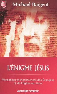L'énigme Jésus : mensonges et incohérences des Evangiles et de l'Eglise sur Jésus