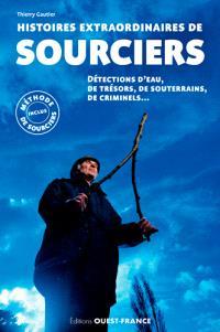 Histoires extraordinaires de sourciers : détection d'eau, de trésors, de souterrains, de criminels...