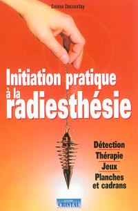 Initiation pratique à la radiesthésie : détection, thérapie, jeux, planches et cadrans