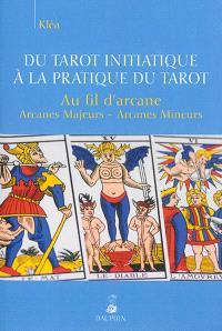 Du tarot initiatique à la pratique du tarot : au fil d'arcane : arcanes majeurs, arcanes mineurs