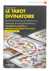 Le tarot divinatoire : une initiation pratique à l'histoire et aux techniques du tarot de Marseille pour gagner en lucidité et prendre les bonnes décisions